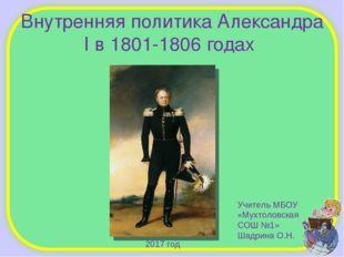 Внутренняя политика Александра I в 1801-1806 годах Учитель МБОУ «Мухтоловская