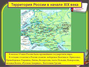 Территория России в начале XIX века В начале 19 века Россия была крупнейшим г