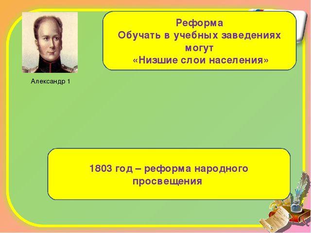 Александр 1 Реформа Обучать в учебных заведениях могут «Низшие слои населения...
