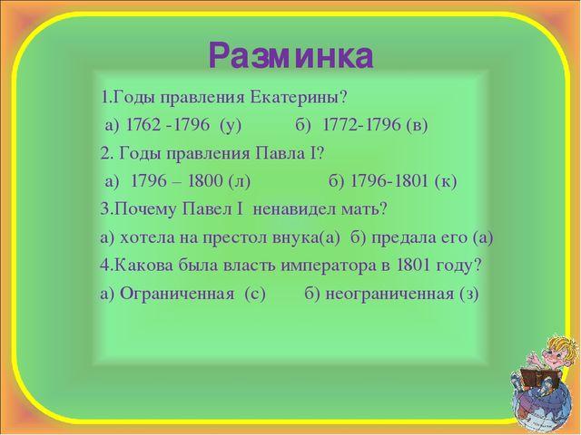 Разминка 1.Годы правления Екатерины? а) 1762 -1796 (у) б) 1772-1796 (в) 2. Го...