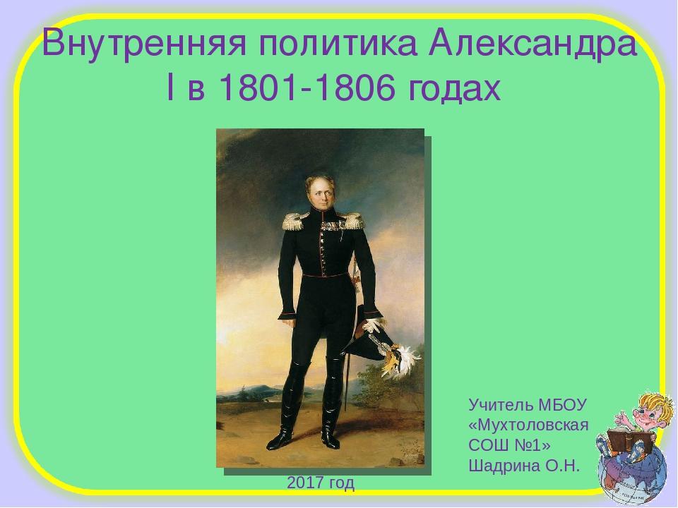 Внутренняя политика Александра I в 1801-1806 годах Учитель МБОУ «Мухтоловская...
