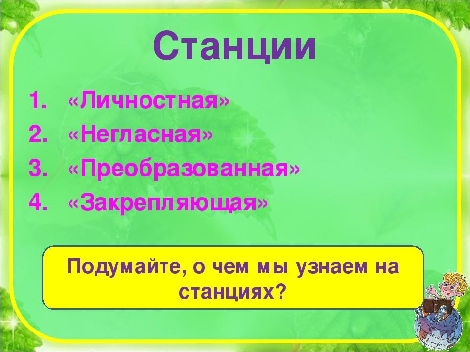 Станции «Личностная» «Негласная» «Преобразованная» «Закрепляющая» Подумайте,...