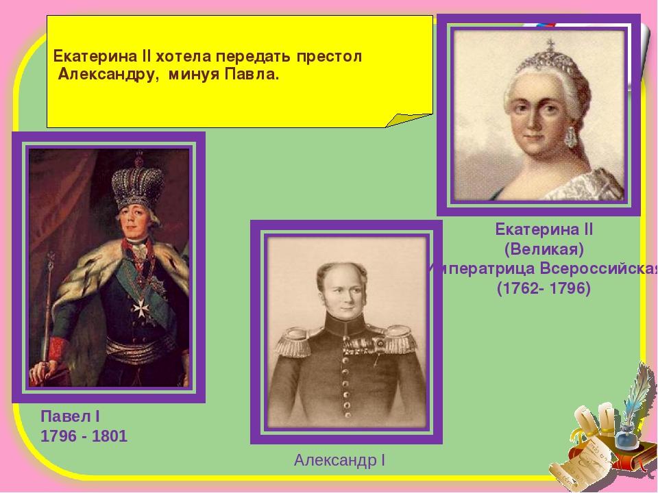 Екатерина II хотела передать престол Александру, минуя Павла. Павел I 1796 -...
