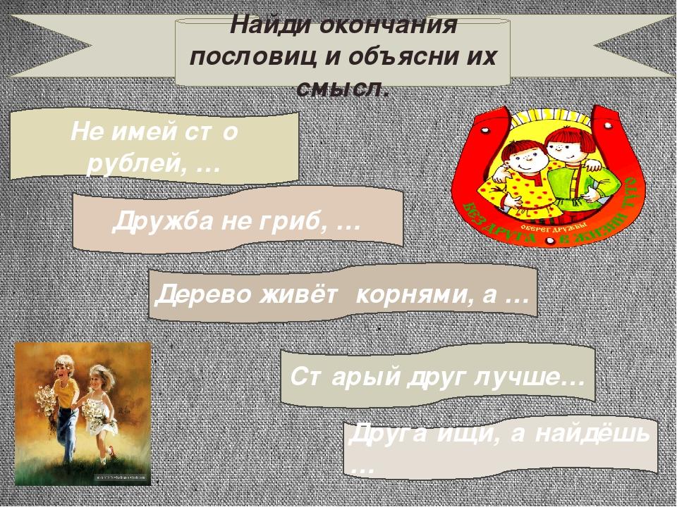 Найди окончания пословиц и объясни их смысл. Не имей сто рублей, … Старый дру...