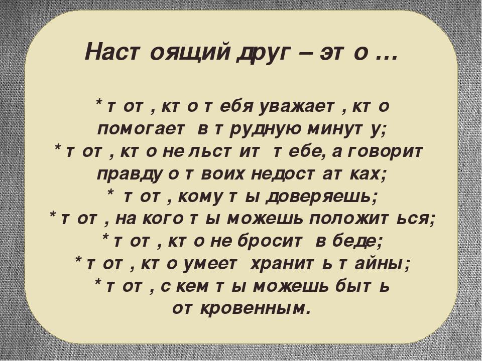 Настоящий друг – это … * тот, кто тебя уважает, кто помогает в трудную минуту...