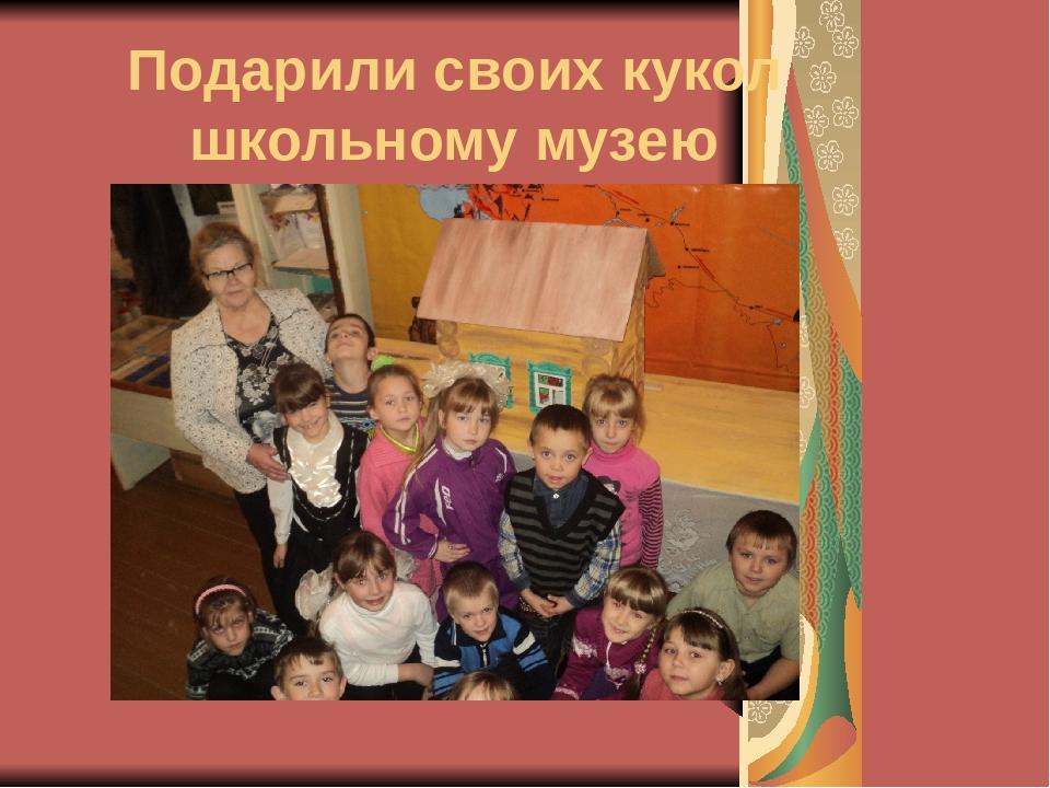 Подарили своих кукол школьному музею