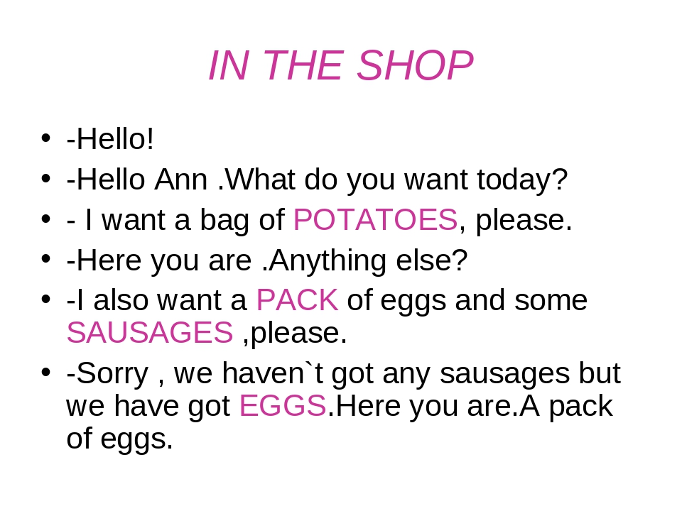 IN THE SHOP -Hello! -Hello Ann .What do you want today? - I want a bag of POT...