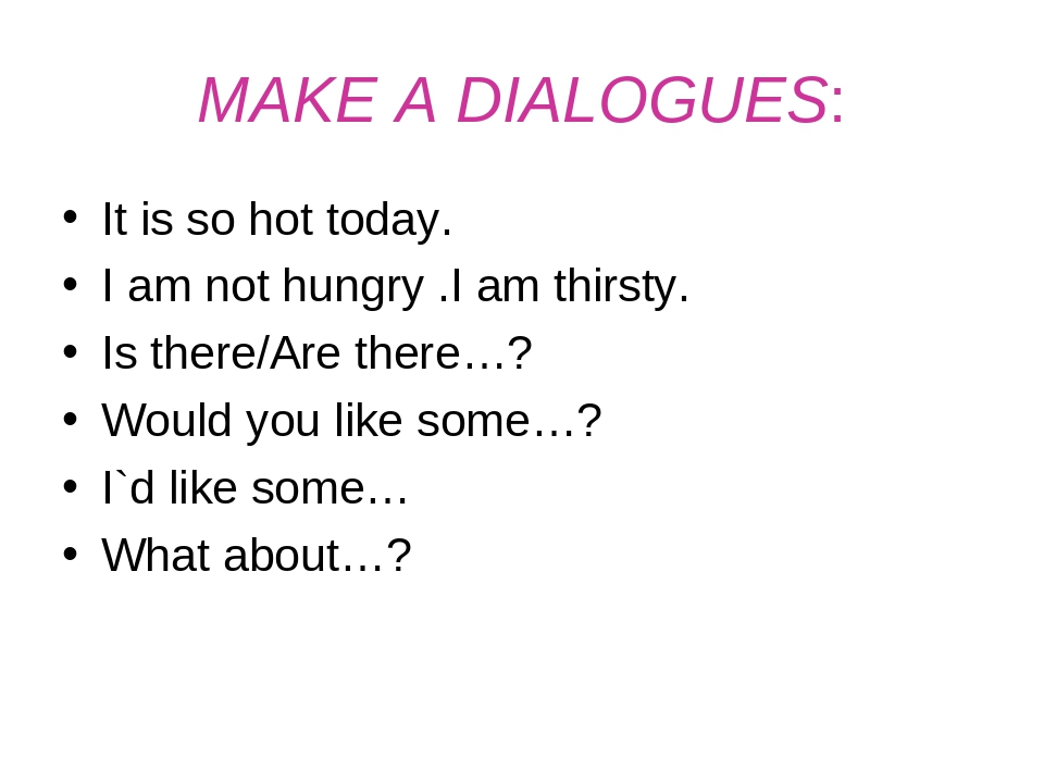 MAKE A DIALOGUES: It is so hot today. I am not hungry .I am thirsty. Is there...