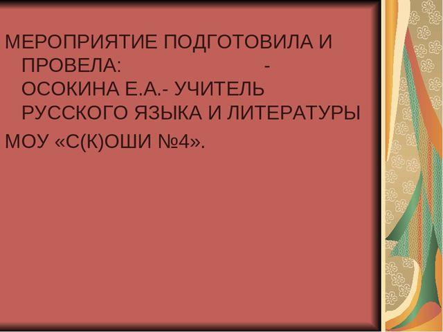 МЕРОПРИЯТИЕ ПОДГОТОВИЛА И ПРОВЕЛА: - ОСОКИНА Е.А.- УЧИТЕЛЬ РУССКОГО ЯЗЫКА И Л...
