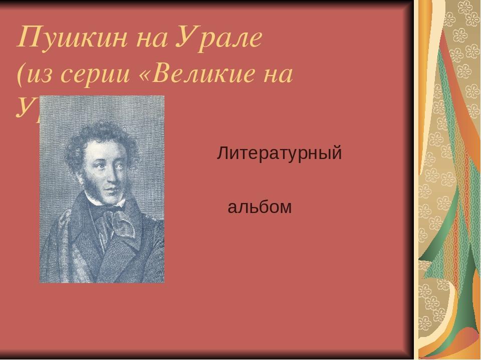 Пушкин на Урале (из серии «Великие на Урале») Литературный альбом