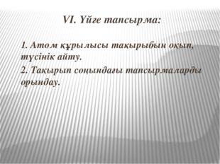 VI. Үйге тапсырма: 1. Атом құрылысы тақырыбын оқып, түсінік айту. 2. Тақырып
