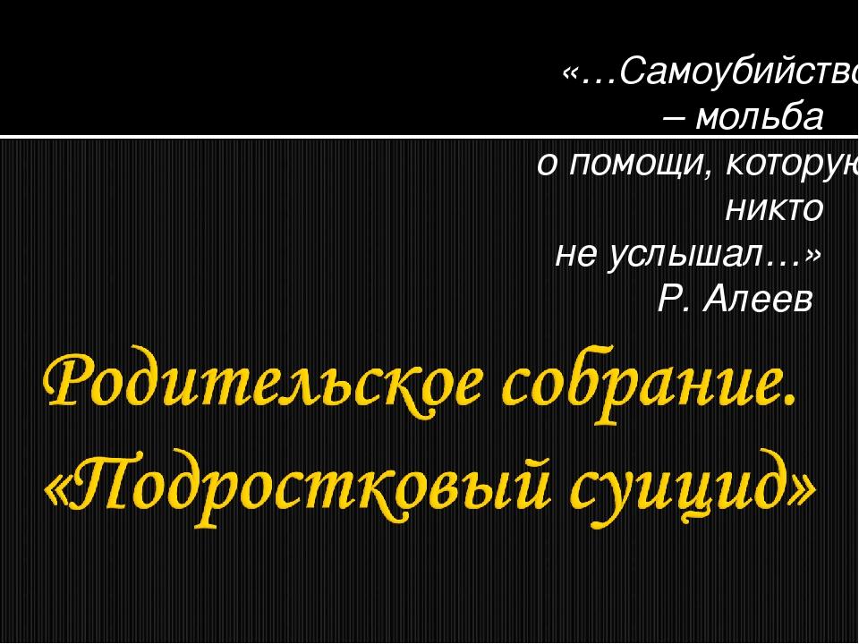 «…Самоубийство – мольба о помощи, которую никто не услышал…» Р. Алеев