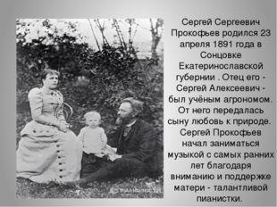Сергей Сергеевич Прокофьев родился 23 апреля 1891 года в Сонцовке Екатериносл