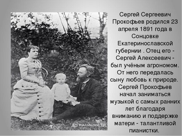 Сергей Сергеевич Прокофьев родился 23 апреля 1891 года в Сонцовке Екатериносл...