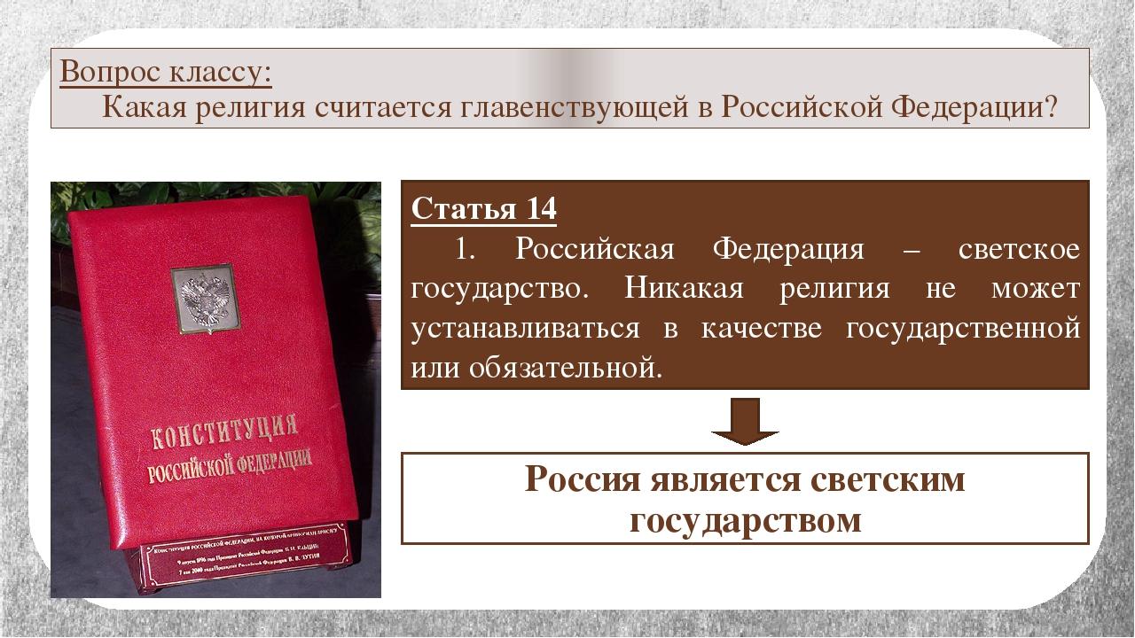 Вопрос классу: Какая религия считается главенствующей в Российской Федерации...