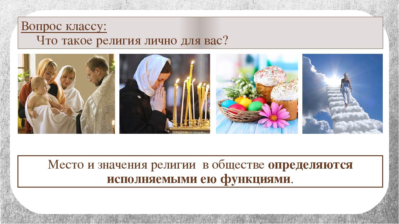 Вопрос классу: Что такое религия лично для вас? Место и значения религии в о...