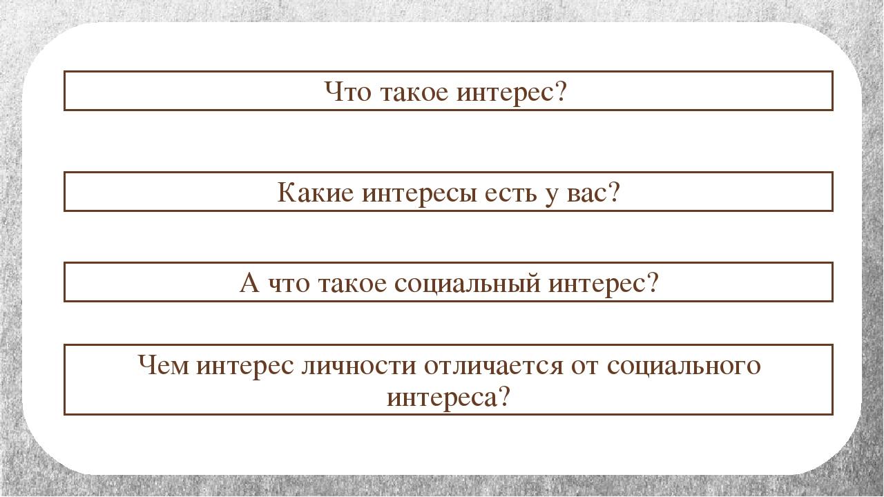 Что такое интерес? Какие интересы есть у вас? А что такое социальный интерес?...
