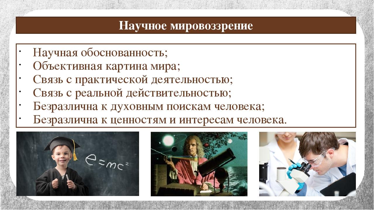 Научное мировоззрение Научная обоснованность; Объективная картина мира; Связь...