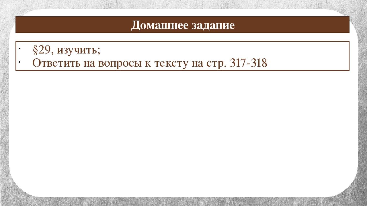 Домашнее задание §29, изучить; Ответить на вопросы к тексту на стр. 317-318
