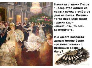 Начиная с эпохи Петра 1, веер стал одним из самых ярких атрибутов дам на бала