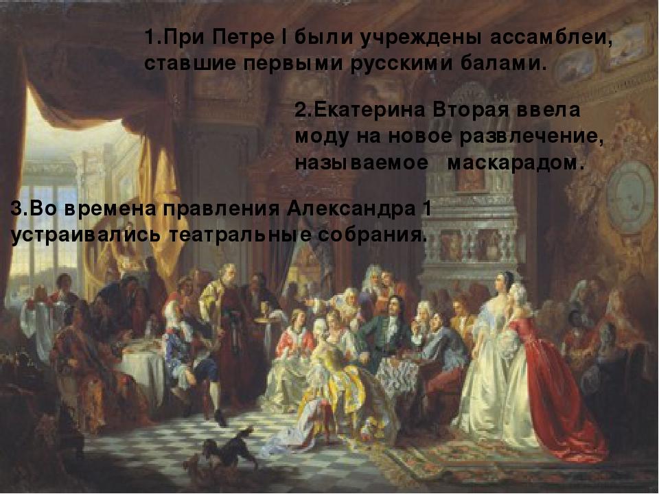 1.При Петре I были учреждены ассамблеи, ставшие первыми русскими балами. 2.Ек...