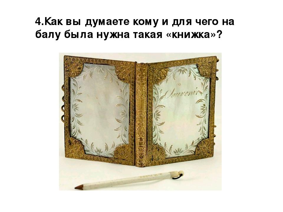 4.Как вы думаете кому и для чего на балу была нужна такая «книжка»?