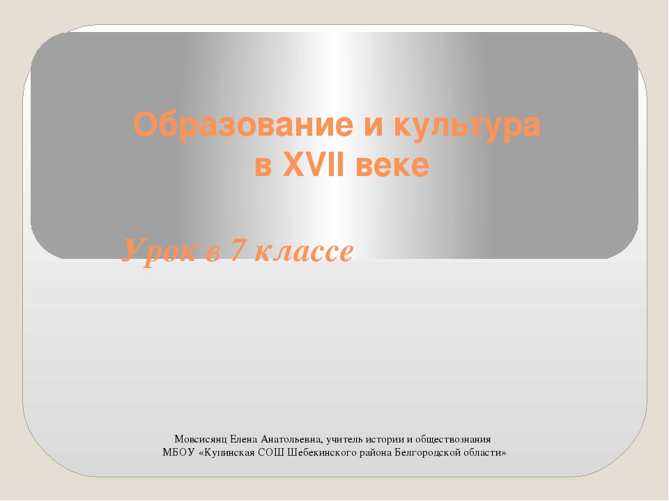 Образование и культура в XVII веке Урок в 7 классе Мовсисянц Елена Анатольевн...