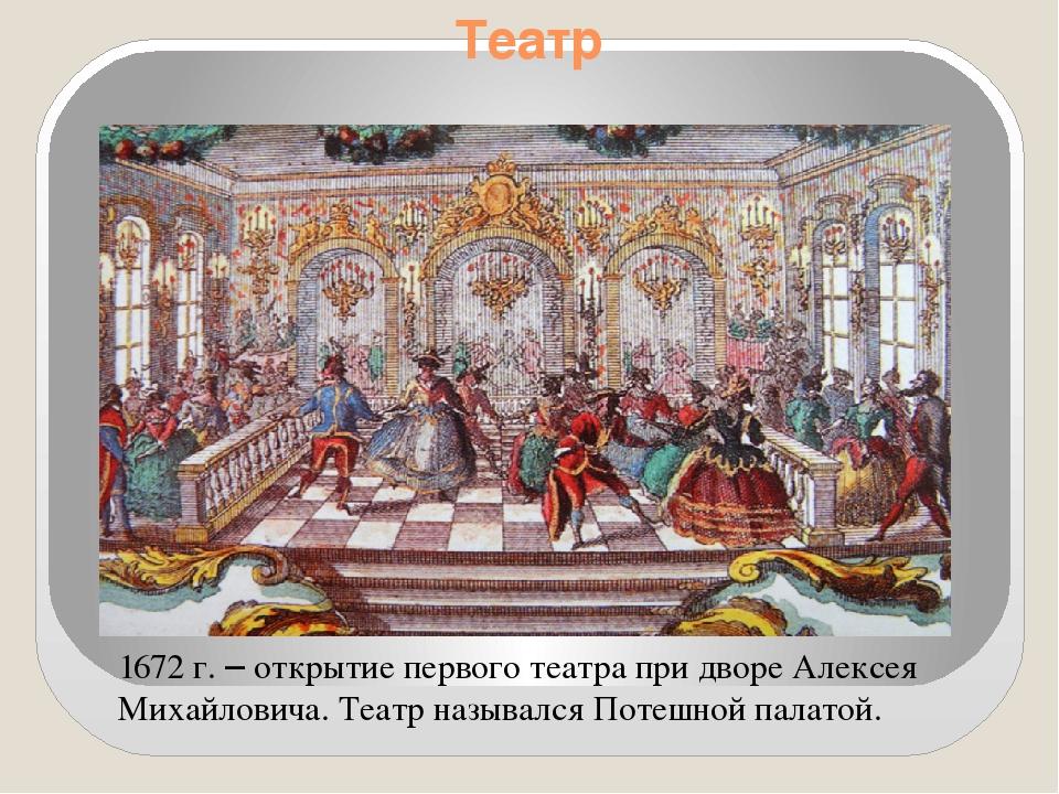 Театр 1672 г. – открытие первого театра при дворе Алексея Михайловича. Театр...