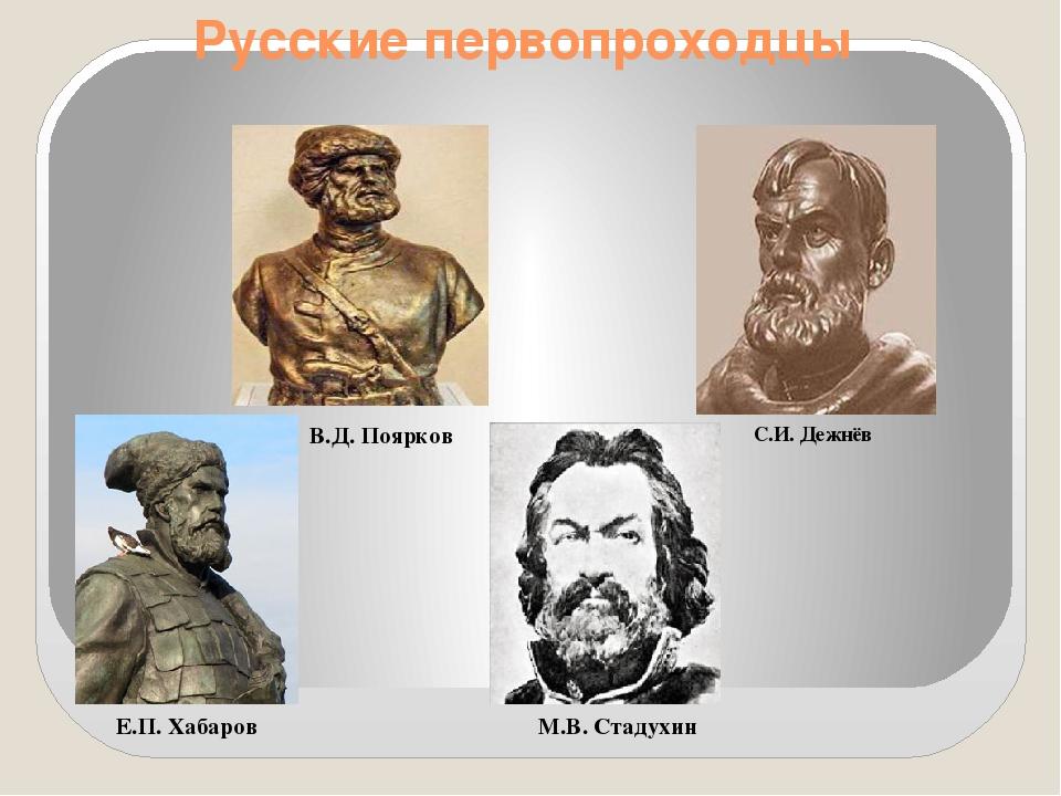 Русские первопроходцы С.И. Дежнёв В.Д. Поярков М.В. Стадухин Е.П. Хабаров