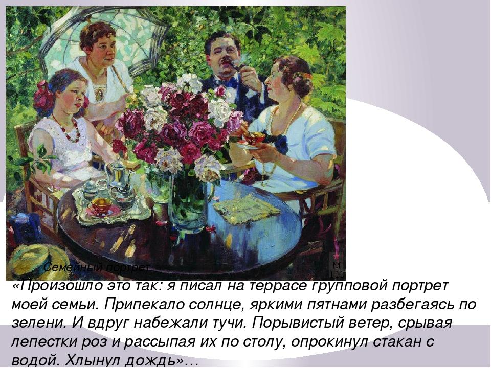 Семейный портрет. «Произошло это так: я писал на террасе групповой портрет м...
