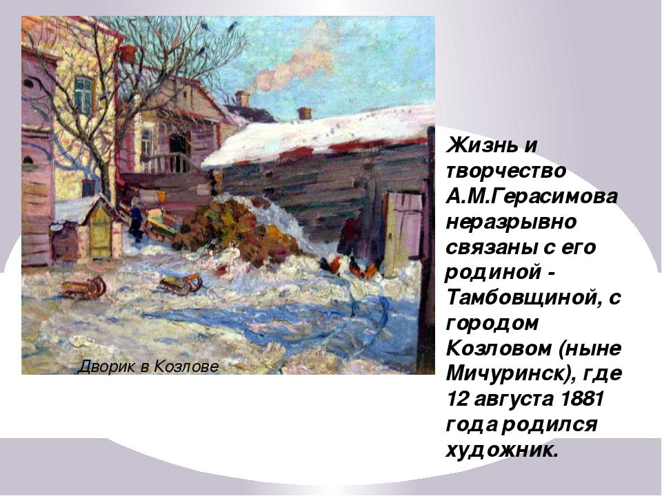 Дворик в Козлове Жизнь и творчество А.М.Герасимова неразрывно связаны с его р...