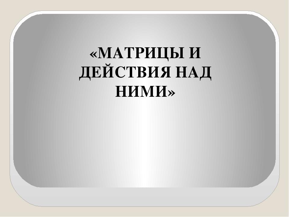 «МАТРИЦЫ И ДЕЙСТВИЯ НАД НИМИ»