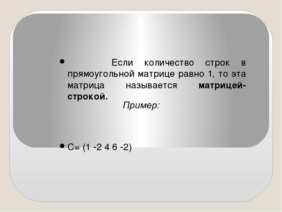 Если количество строк в прямоугольной матрице равно 1, то эта матрица называ...