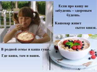 Где каша, там и наши. В родной семье и каша гуще. Кашевар живет сытее князя.