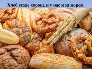 Хлеб везде хорош, и у нас и за морем.