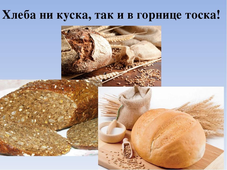 Хлеба ни куска, так и в горнице тоска!