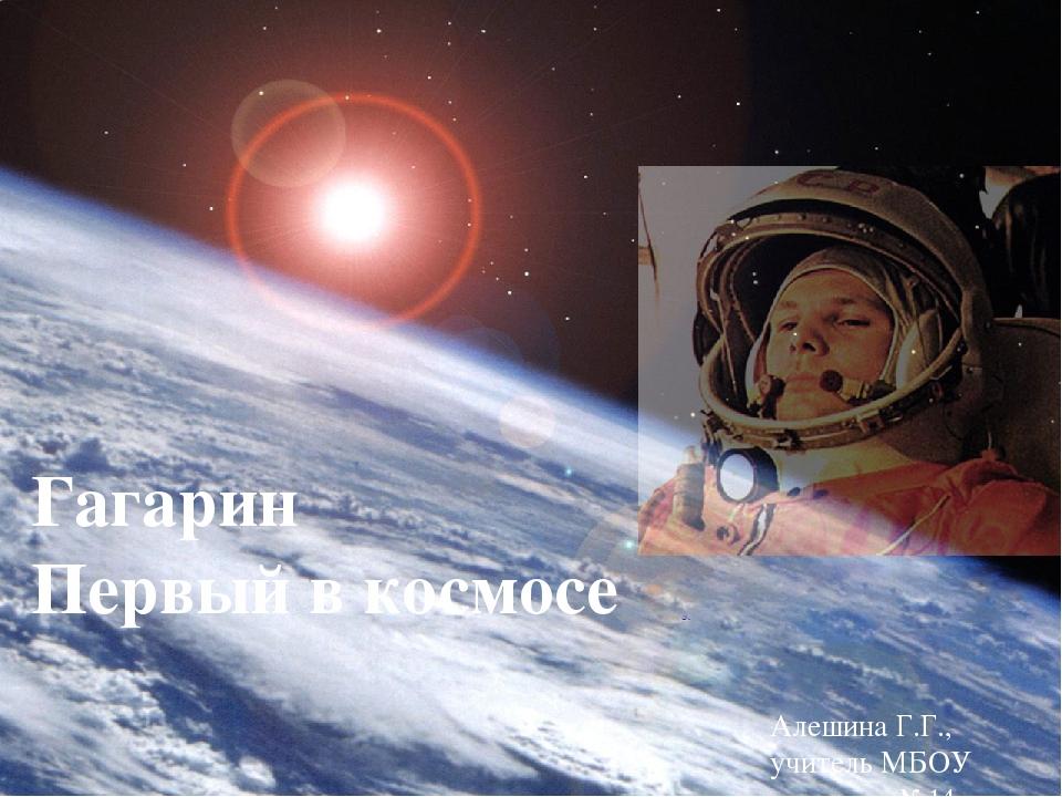 Алешина Г.Г., учитель МБОУ гимназия №14 г. Ейска Гагарин Первый в космосе