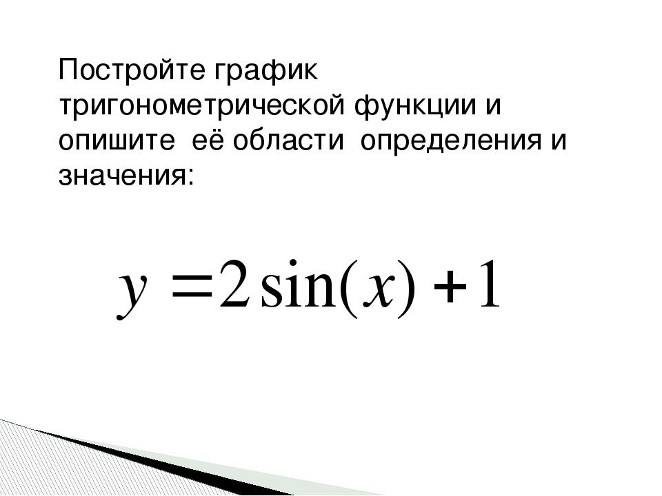 Постройте график тригонометрической функции и опишите её области определения...