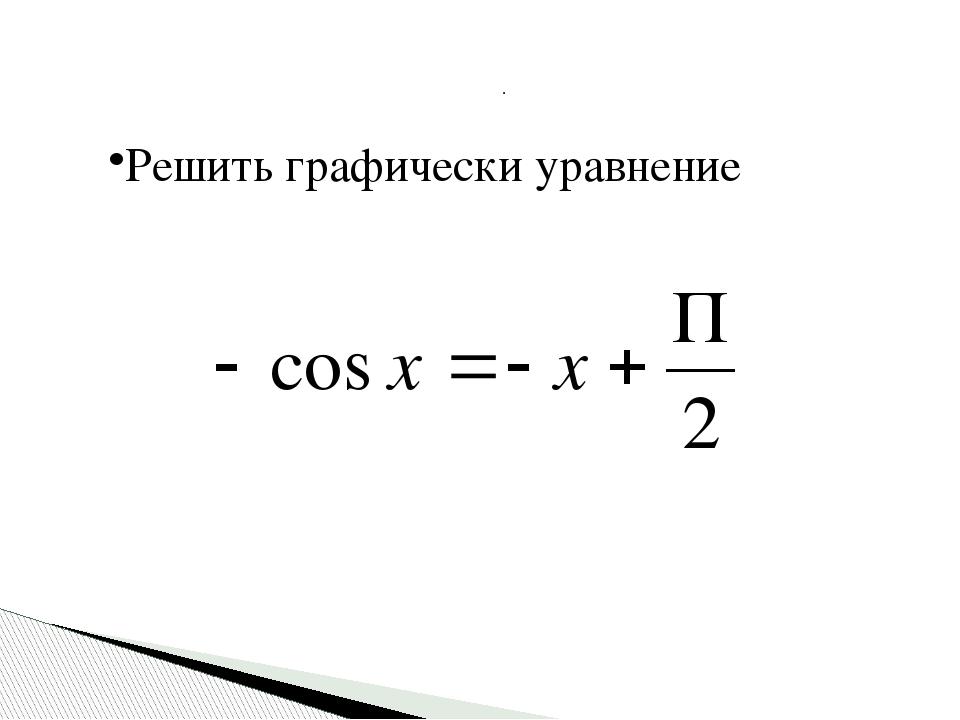 Решить графически уравнение .