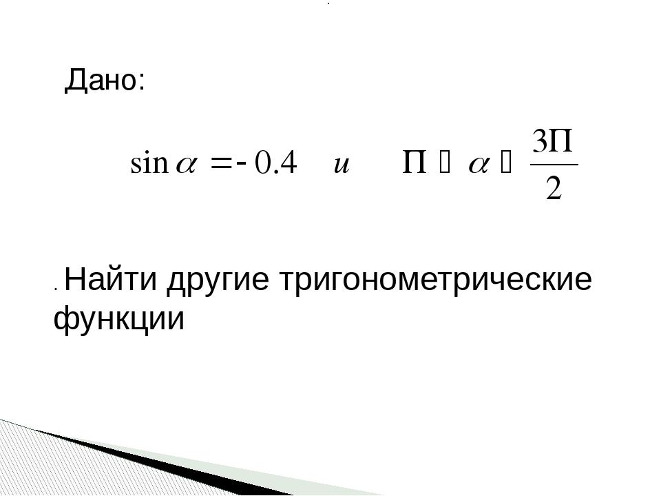 : . Найти другие тригонометрические функции Дано: