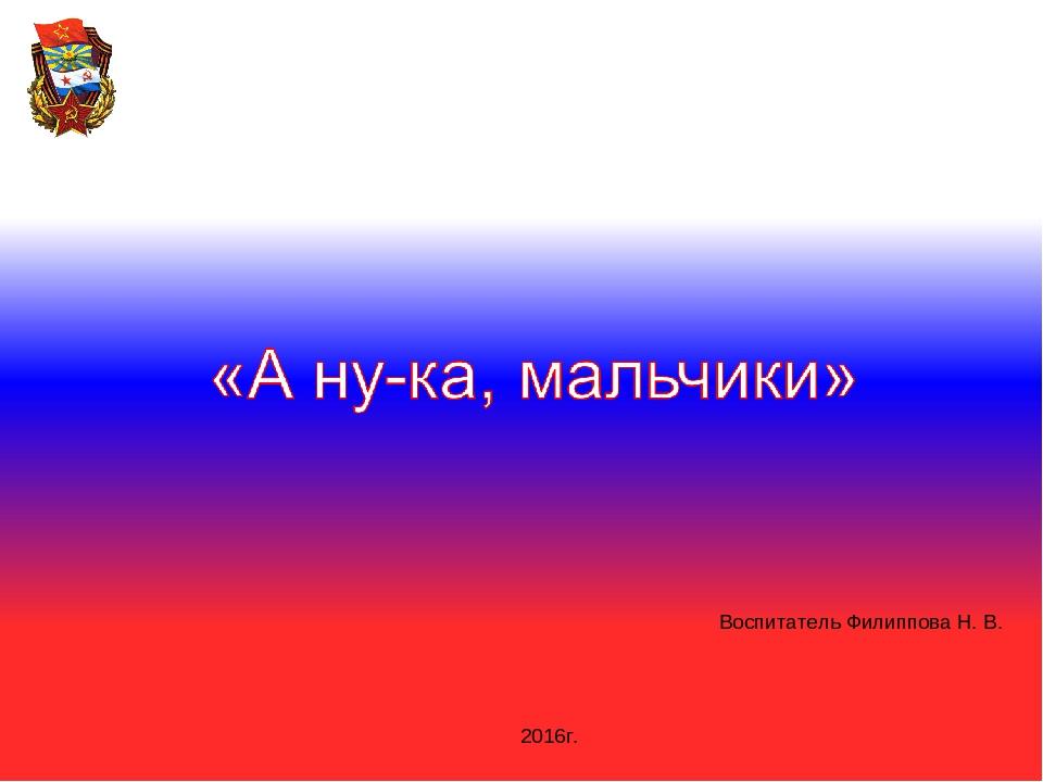 Воспитатель Филиппова Н. В. 2016г.