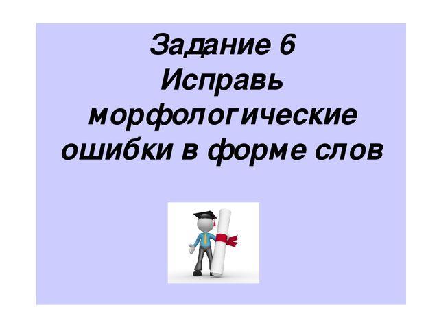 Задание 6 Исправь морфологические ошибки в форме слов