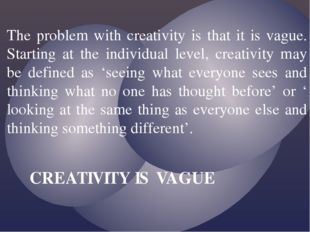The problem with creativity is that it is vague. Starting at the individual l