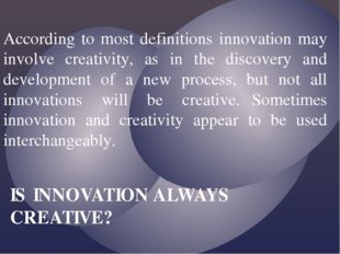 According to most definitions innovation may involve creativity, as in the di