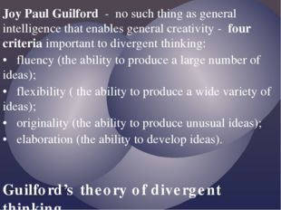 Joy Paul Guilford - no such thing as general intelligence that enables genera