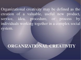 Organizational creativity may be defined as the creation of a valuable, usefu