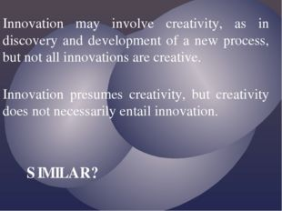 Innovation may involve creativity, as in discovery and development of a new p
