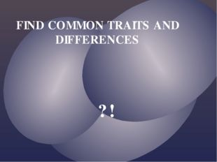 FIND COMMON TRAITS AND DIFFERENCES ?!