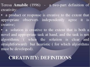 Teresa Amabile (1996) - a two-part definition of creativity: •a product or r
