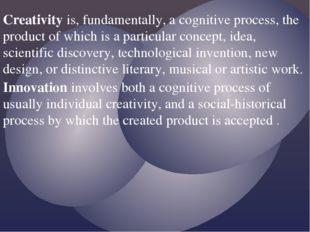 Creativity is, fundamentally, a cognitive process, the product of which is a